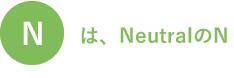 Nは、NeutralのN